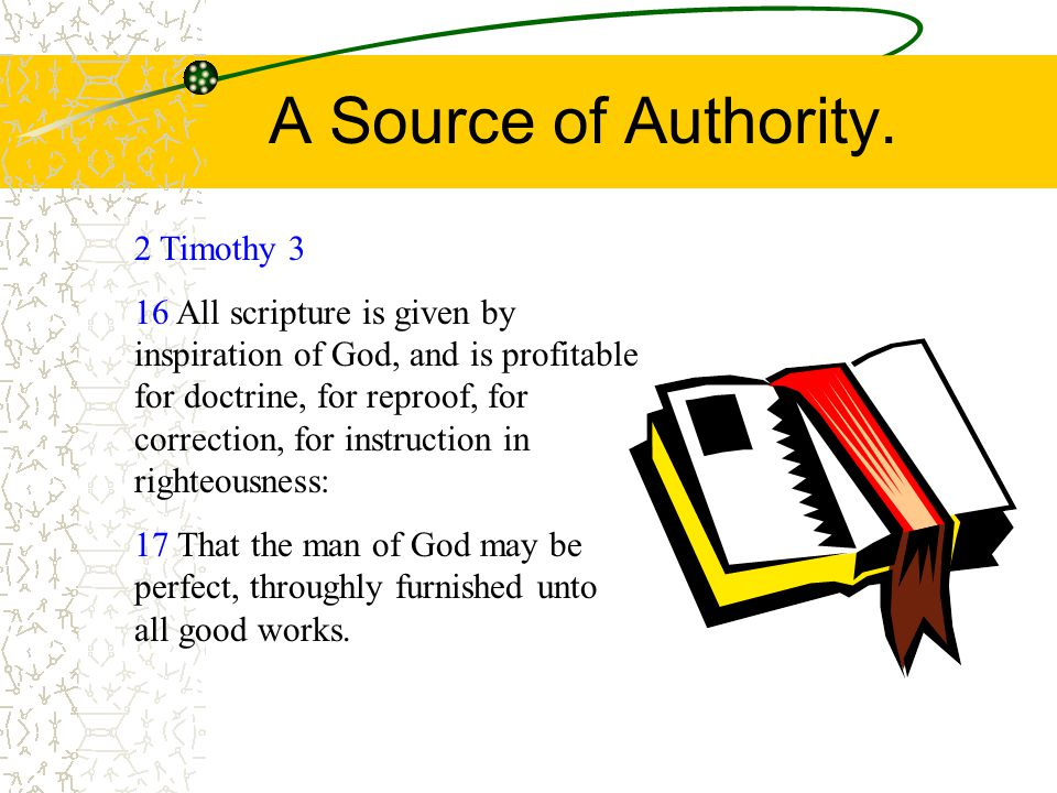 A Source of Authority. 2 Timothy 3 16 All scripture is given by inspiration of God, and is profitable for doctrine, for reproof, for correction, for i