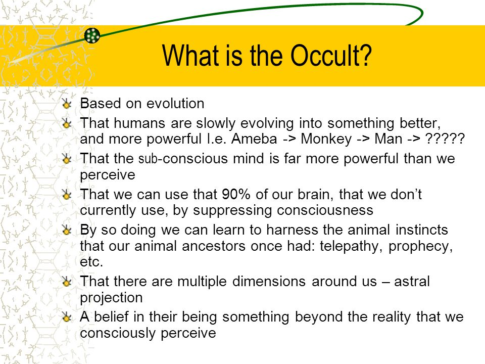 What is the Occult? Based on evolution That humans are slowly evolving into something better, and more powerful I.e. Ameba -> Monkey -> Man -> ????? T