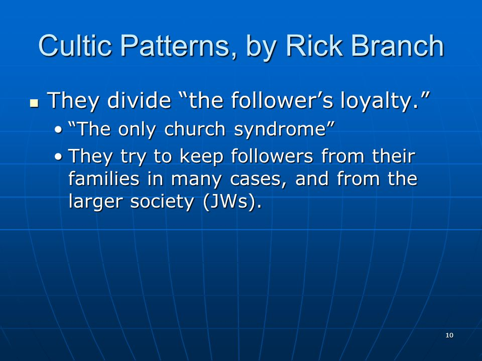 10 Cultic Patterns, by Rick Branch They divide the follower's loyalty. They divide the follower's loyalty. The only church syndrome The only church syndrome They try to keep followers from their families in many cases, and from the larger society (JWs).They try to keep followers from their families in many cases, and from the larger society (JWs).