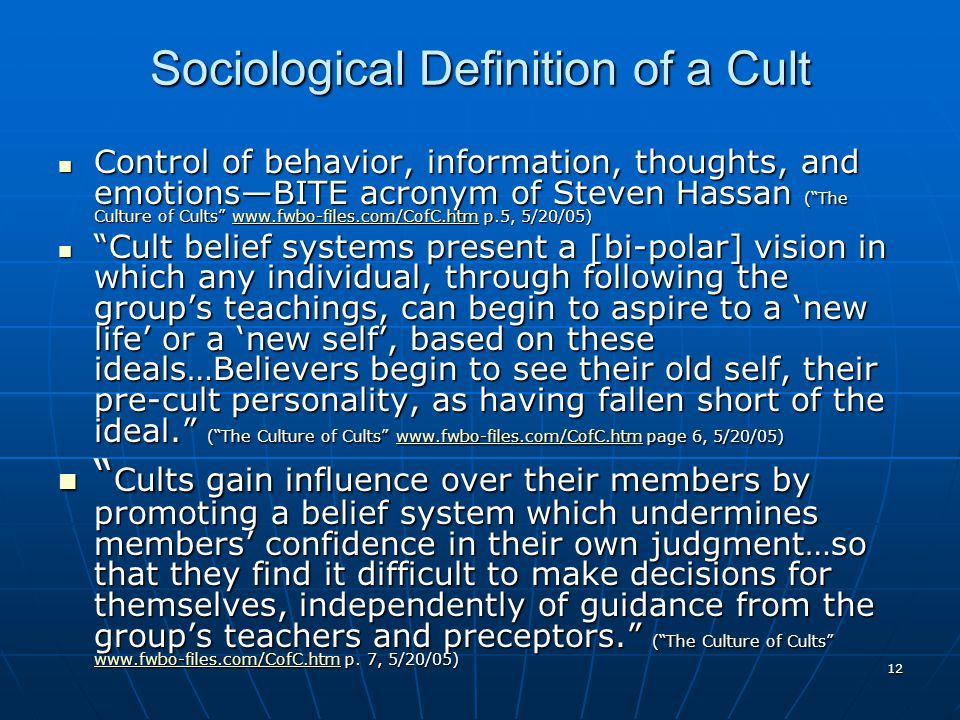 12 Sociological Definition of a Cult Control of behavior, information, thoughts, and emotions—BITE acronym of Steven Hassan ( The Culture of Cults www.fwbo-files.com/CofC.htm p.5, 5/20/05) Control of behavior, information, thoughts, and emotions—BITE acronym of Steven Hassan ( The Culture of Cults www.fwbo-files.com/CofC.htm p.5, 5/20/05)www.fwbo-files.com/CofC.htm Cult belief systems present a [bi-polar] vision in which any individual, through following the group's teachings, can begin to aspire to a 'new life' or a 'new self', based on these ideals…Believers begin to see their old self, their pre-cult personality, as having fallen short of the ideal. ( The Culture of Cults www.fwbo-files.com/CofC.htm page 6, 5/20/05) Cult belief systems present a [bi-polar] vision in which any individual, through following the group's teachings, can begin to aspire to a 'new life' or a 'new self', based on these ideals…Believers begin to see their old self, their pre-cult personality, as having fallen short of the ideal. ( The Culture of Cults www.fwbo-files.com/CofC.htm page 6, 5/20/05)www.fwbo-files.com/CofC.htm Cults gain influence over their members by promoting a belief system which undermines members' confidence in their own judgment…so that they find it difficult to make decisions for themselves, independently of guidance from the group's teachers and preceptors. ( The Culture of Cults www.fwbo-files.com/CofC.htm p.
