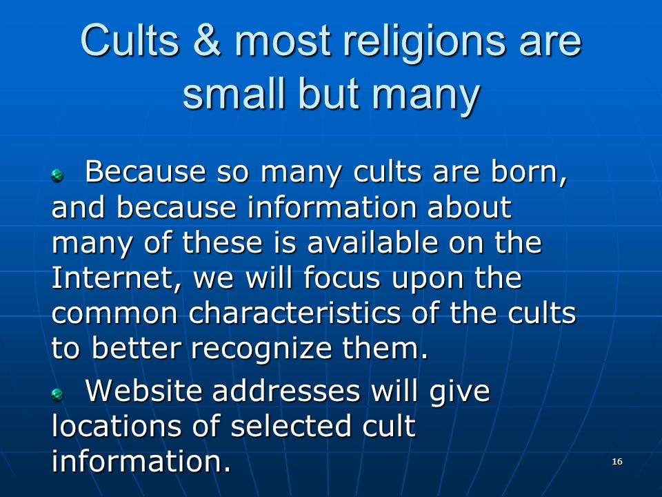 16 Cults & most religions are small but many Because so many cults are born, and because information about many of these is available on the Internet, we will focus upon the common characteristics of the cults to better recognize them.