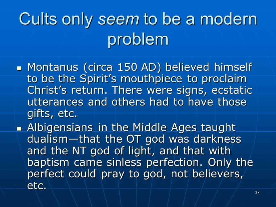 17 Cults only seem to be a modern problem Montanus (circa 150 AD) believed himself to be the Spirit's mouthpiece to proclaim Christ's return.