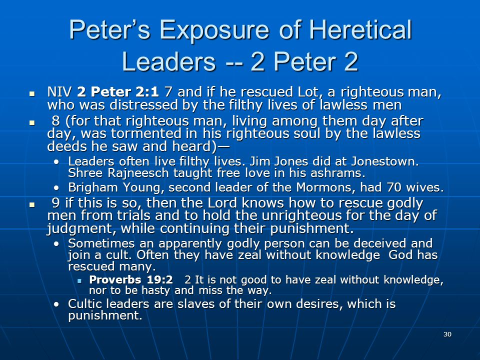 30 Peter's Exposure of Heretical Leaders -- 2 Peter 2 NIV 2 Peter 2:1 7 and if he rescued Lot, a righteous man, who was distressed by the filthy lives of lawless men NIV 2 Peter 2:1 7 and if he rescued Lot, a righteous man, who was distressed by the filthy lives of lawless men 8 (for that righteous man, living among them day after day, was tormented in his righteous soul by the lawless deeds he saw and heard)— 8 (for that righteous man, living among them day after day, was tormented in his righteous soul by the lawless deeds he saw and heard)— Leaders often live filthy lives.