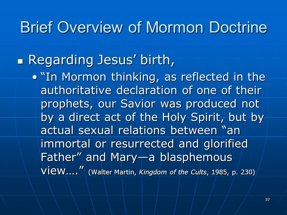 37 Brief Overview of Mormon Doctrine Regarding Jesus' birth, Regarding Jesus' birth, In Mormon thinking, as reflected in the authoritative declaration of one of their prophets, our Savior was produced not by a direct act of the Holy Spirit, but by actual sexual relations between an immortal or resurrected and glorified Father and Mary—a blasphemous view…. (Walter Martin, Kingdom of the Cults, 1985, p.