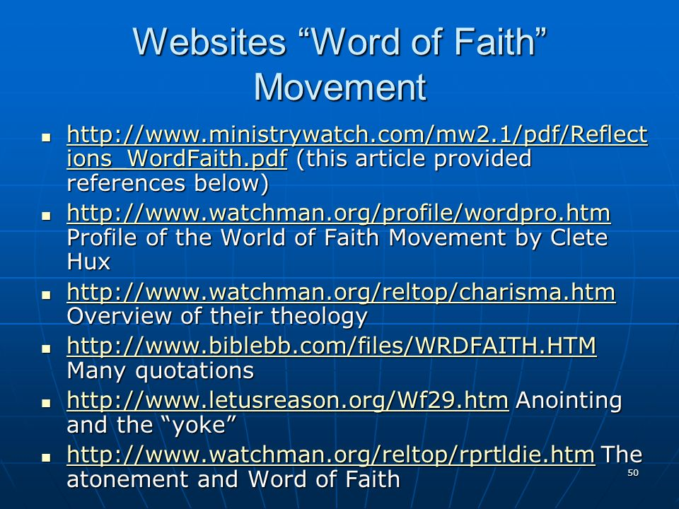 50 Websites Word of Faith Movement http://www.ministrywatch.com/mw2.1/pdf/Reflect ions_WordFaith.pdf (this article provided references below) http://www.ministrywatch.com/mw2.1/pdf/Reflect ions_WordFaith.pdf (this article provided references below) http://www.ministrywatch.com/mw2.1/pdf/Reflect ions_WordFaith.pdf http://www.ministrywatch.com/mw2.1/pdf/Reflect ions_WordFaith.pdf http://www.watchman.org/profile/wordpro.htm Profile of the World of Faith Movement by Clete Hux http://www.watchman.org/profile/wordpro.htm Profile of the World of Faith Movement by Clete Hux http://www.watchman.org/profile/wordpro.htm http://www.watchman.org/reltop/charisma.htm Overview of their theology http://www.watchman.org/reltop/charisma.htm Overview of their theology http://www.watchman.org/reltop/charisma.htm http://www.biblebb.com/files/WRDFAITH.HTM Many quotations http://www.biblebb.com/files/WRDFAITH.HTM Many quotations http://www.biblebb.com/files/WRDFAITH.HTM http://www.letusreason.org/Wf29.htm Anointing and the yoke http://www.letusreason.org/Wf29.htm Anointing and the yoke http://www.letusreason.org/Wf29.htm http://www.watchman.org/reltop/rprtldie.htm The atonement and Word of Faith http://www.watchman.org/reltop/rprtldie.htm The atonement and Word of Faith http://www.watchman.org/reltop/rprtldie.htm