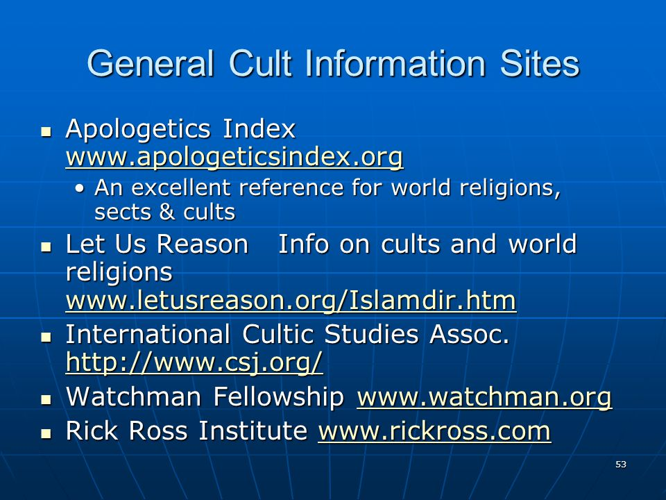 53 General Cult Information Sites Apologetics Index www.apologeticsindex.org Apologetics Index www.apologeticsindex.org www.apologeticsindex.org An excellent reference for world religions, sects & cultsAn excellent reference for world religions, sects & cults Let Us Reason Info on cults and world religions www.letusreason.org/Islamdir.htm Let Us Reason Info on cults and world religions www.letusreason.org/Islamdir.htm www.letusreason.org/Islamdir.htm International Cultic Studies Assoc.