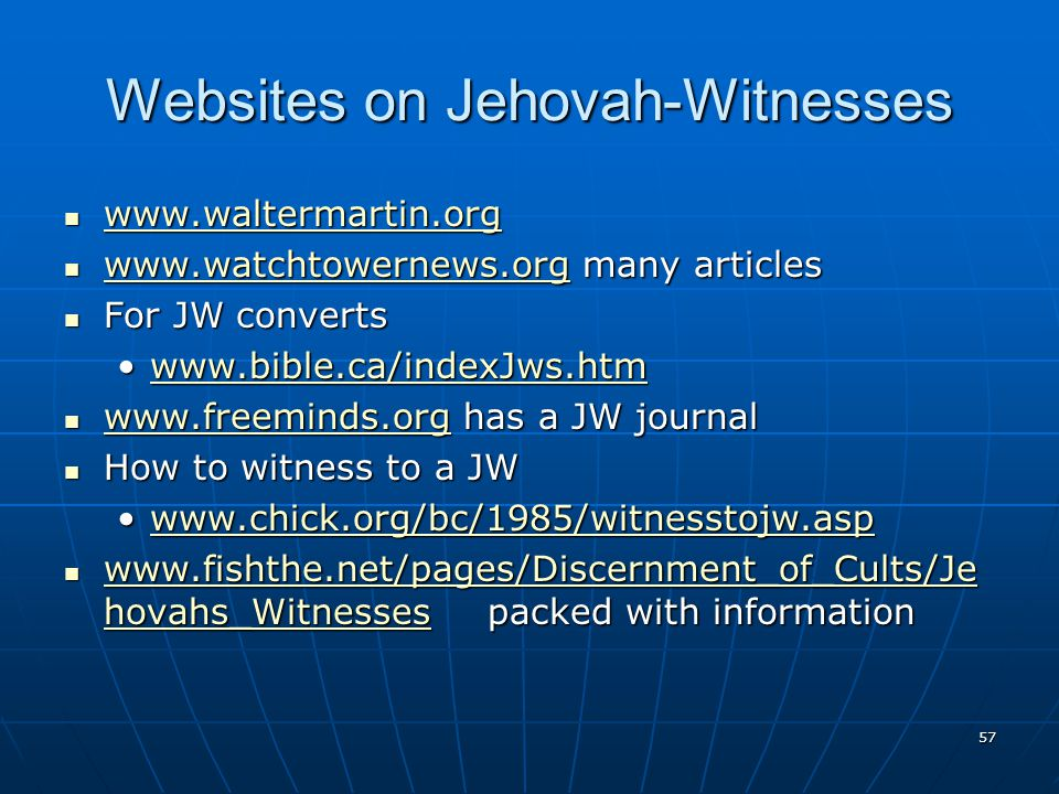 57 Websites on Jehovah-Witnesses www.waltermartin.org www.waltermartin.org www.waltermartin.org www.watchtowernews.org many articles www.watchtowernews.org many articles www.watchtowernews.org For JW converts For JW converts www.bible.ca/indexJws.htmwww.bible.ca/indexJws.htmwww.bible.ca/indexJws.htm www.freeminds.org has a JW journal www.freeminds.org has a JW journal www.freeminds.org How to witness to a JW How to witness to a JW www.chick.org/bc/1985/witnesstojw.aspwww.chick.org/bc/1985/witnesstojw.aspwww.chick.org/bc/1985/witnesstojw.asp www.fishthe.net/pages/Discernment_of_Cults/Je hovahs_Witnesses packed with information www.fishthe.net/pages/Discernment_of_Cults/Je hovahs_Witnesses packed with information www.fishthe.net/pages/Discernment_of_Cults/Je hovahs_Witnesses www.fishthe.net/pages/Discernment_of_Cults/Je hovahs_Witnesses