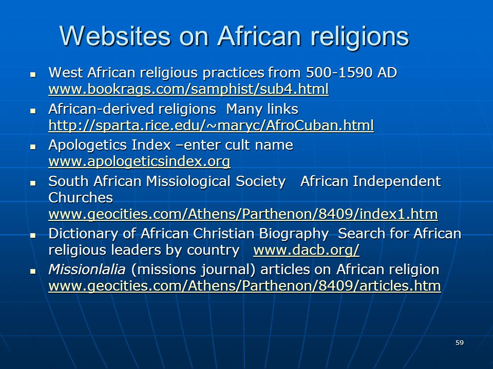 59 Websites on African religions West African religious practices from 500-1590 AD www.bookrags.com/samphist/sub4.html West African religious practices from 500-1590 AD www.bookrags.com/samphist/sub4.html www.bookrags.com/samphist/sub4.html African-derived religions Many links http://sparta.rice.edu/~maryc/AfroCuban.html African-derived religions Many links http://sparta.rice.edu/~maryc/AfroCuban.html http://sparta.rice.edu/~maryc/AfroCuban.html Apologetics Index –enter cult name www.apologeticsindex.org Apologetics Index –enter cult name www.apologeticsindex.org www.apologeticsindex.org South African Missiological Society African Independent Churches www.geocities.com/Athens/Parthenon/8409/index1.htm South African Missiological Society African Independent Churches www.geocities.com/Athens/Parthenon/8409/index1.htm www.geocities.com/Athens/Parthenon/8409/index1.htm Dictionary of African Christian Biography Search for African religious leaders by country www.dacb.org/ Dictionary of African Christian Biography Search for African religious leaders by country www.dacb.org/www.dacb.org/ Missionlalia (missions journal) articles on African religion www.geocities.com/Athens/Parthenon/8409/articles.htm Missionlalia (missions journal) articles on African religion www.geocities.com/Athens/Parthenon/8409/articles.htm www.geocities.com/Athens/Parthenon/8409/articles.htm
