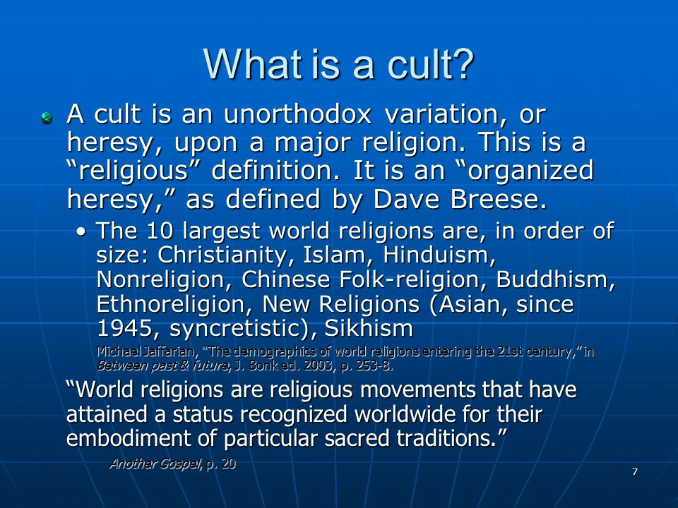7 What is a cult. A cult is an unorthodox variation, or heresy, upon a major religion.