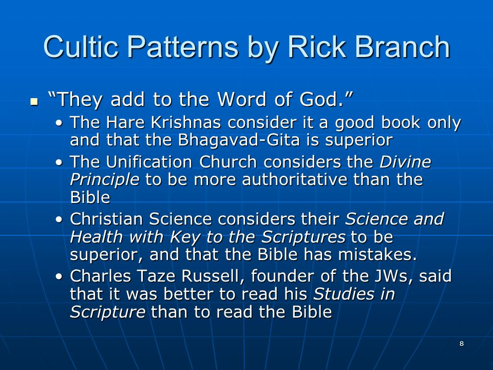 8 Cultic Patterns by Rick Branch They add to the Word of God. They add to the Word of God. The Hare Krishnas consider it a good book only and that the Bhagavad-Gita is superiorThe Hare Krishnas consider it a good book only and that the Bhagavad-Gita is superior The Unification Church considers the Divine Principle to be more authoritative than the BibleThe Unification Church considers the Divine Principle to be more authoritative than the Bible Christian Science considers their Science and Health with Key to the Scriptures to be superior, and that the Bible has mistakes.Christian Science considers their Science and Health with Key to the Scriptures to be superior, and that the Bible has mistakes.