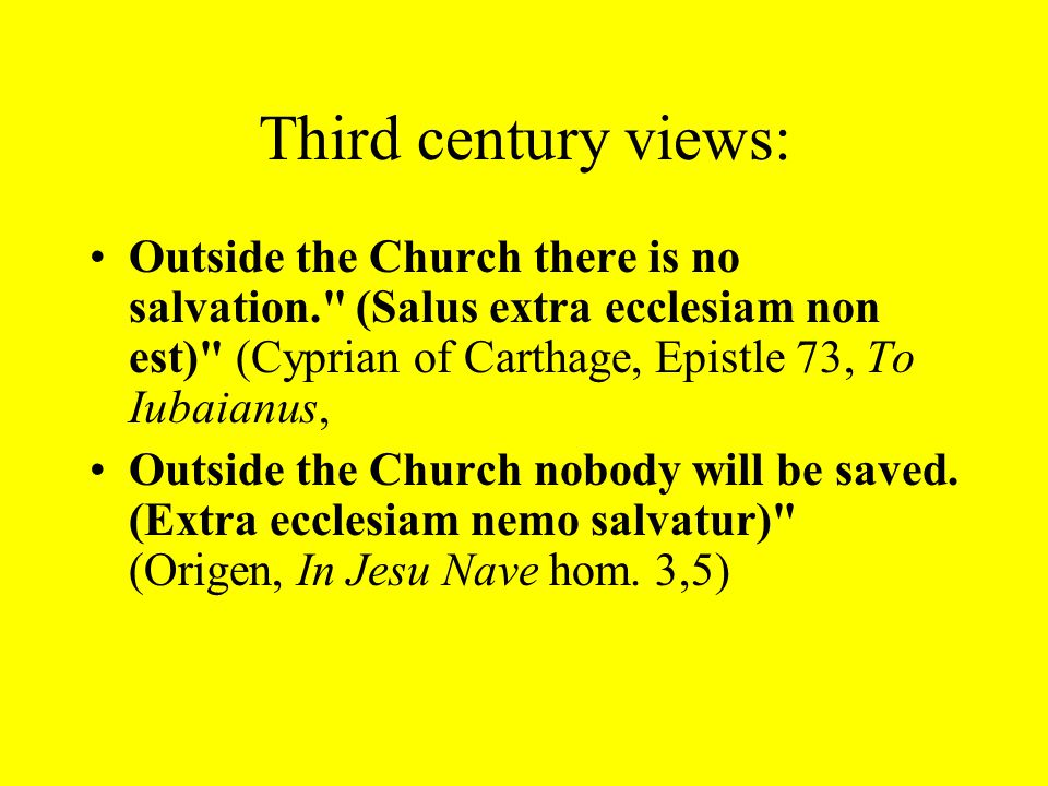 Third century views: Outside the Church there is no salvation. (Salus extra ecclesiam non est) (Cyprian of Carthage, Epistle 73, To Iubaianus, Outside the Church nobody will be saved.
