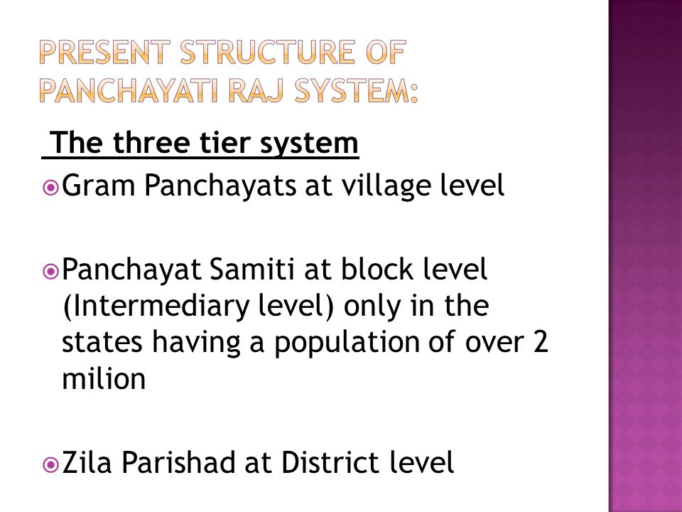 The three tier system  Gram Panchayats at village level  Panchayat Samiti at block level (Intermediary level) only in the states having a population