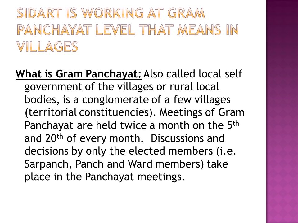 What is Gram Panchayat: Also called local self government of the villages or rural local bodies, is a conglomerate of a few villages (territorial cons