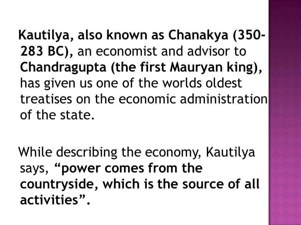 Kautilya, also known as Chanakya (350- 283 BC), an economist and advisor to Chandragupta (the first Mauryan king), has given us one of the worlds olde