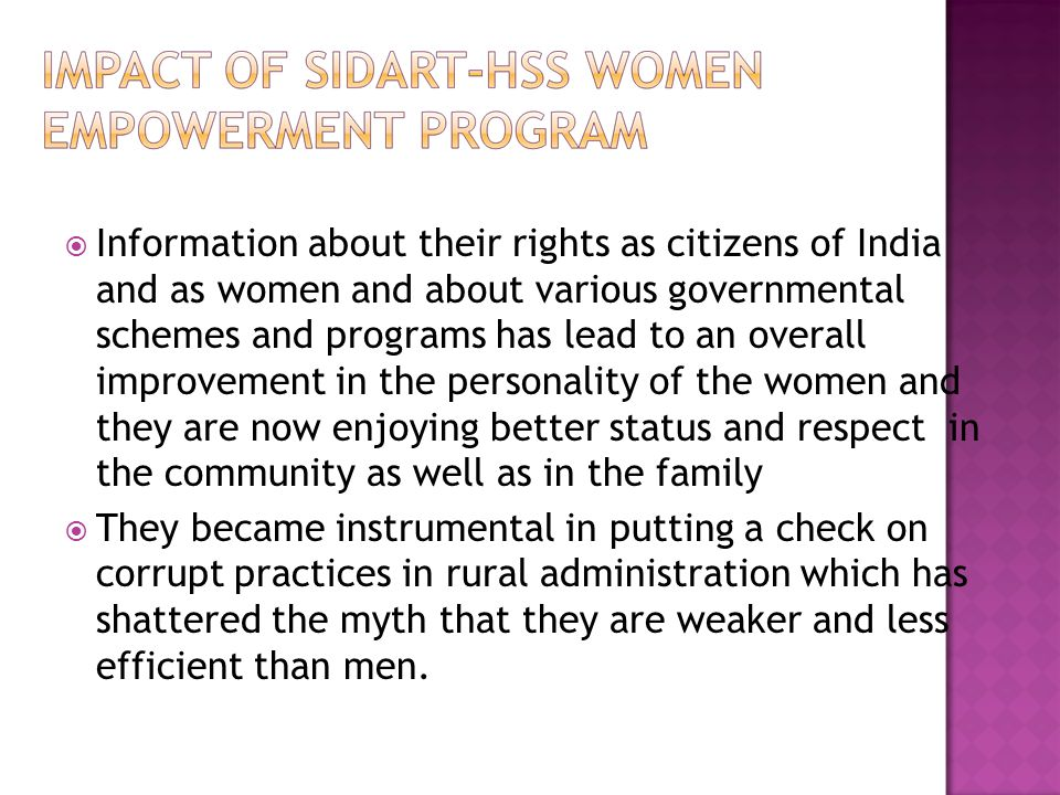  Information about their rights as citizens of India and as women and about various governmental schemes and programs has lead to an overall improvem