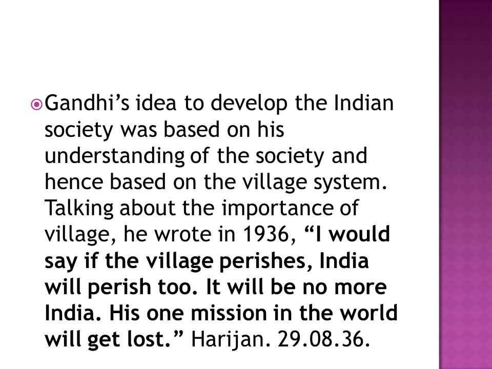  Gandhi's idea to develop the Indian society was based on his understanding of the society and hence based on the village system. Talking about the i