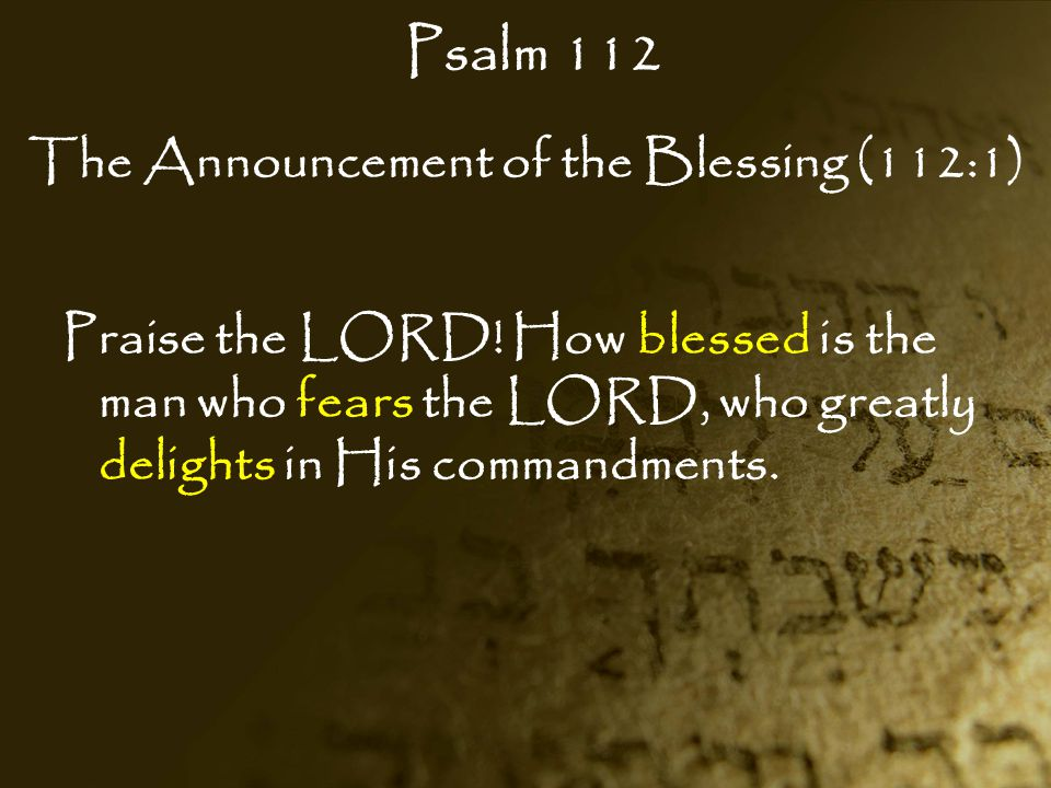 Psalm 112 The Announcement of the Blessing (112:1) Praise the LORD! How blessed is the man who fears the LORD, who greatly delights in His commandment