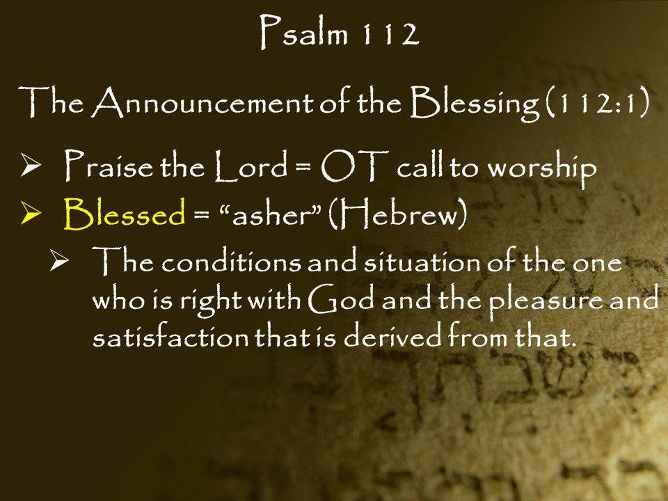 """Psalm 112 The Announcement of the Blessing (112:1)  Praise the Lord = OT call to worship  Blessed = """"asher"""" (Hebrew)  The conditions and situation"""