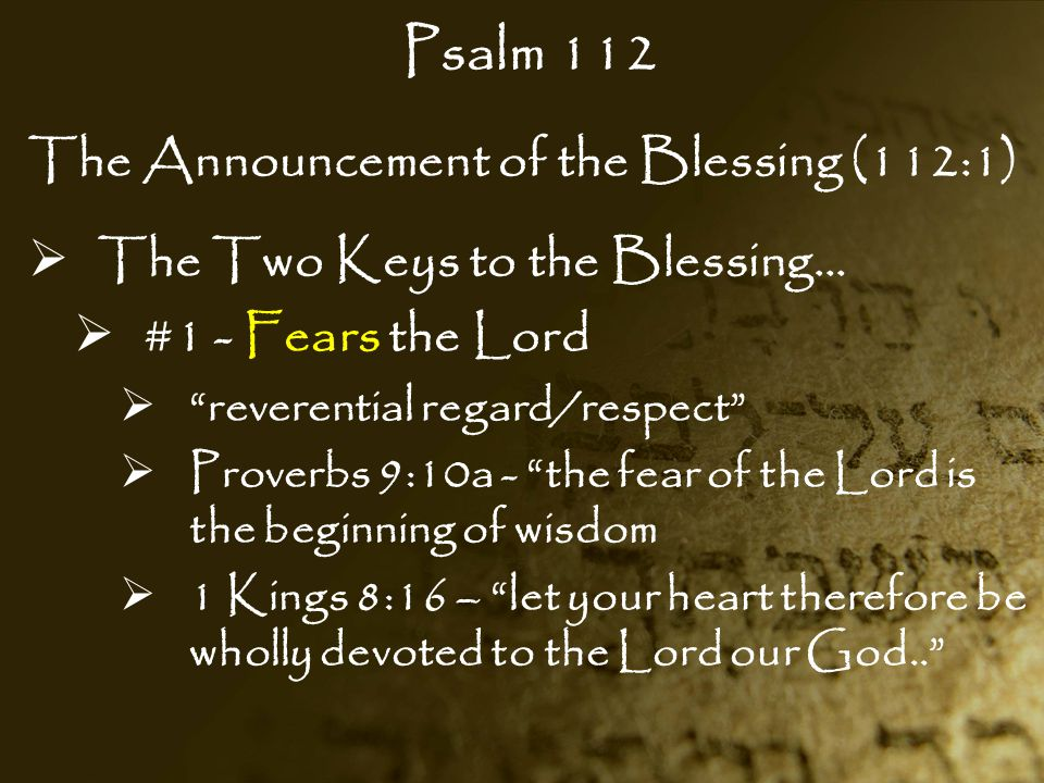 """Psalm 112 The Announcement of the Blessing (112:1)  The Two Keys to the Blessing…  #1 - Fears the Lord  """"reverential regard/respect""""  Proverbs 9:1"""