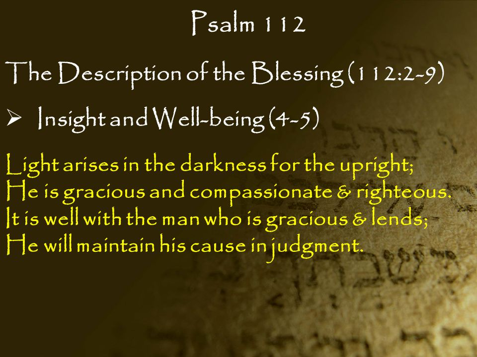 Psalm 112 The Description of the Blessing (112:2-9)  Insight and Well-being (4-5) Light arises in the darkness for the upright; He is gracious and co