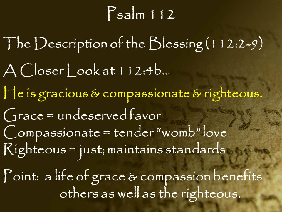Psalm 112 The Description of the Blessing (112:2-9) A Closer Look at 112:4b… He is gracious & compassionate & righteous. Grace = undeserved favor Comp