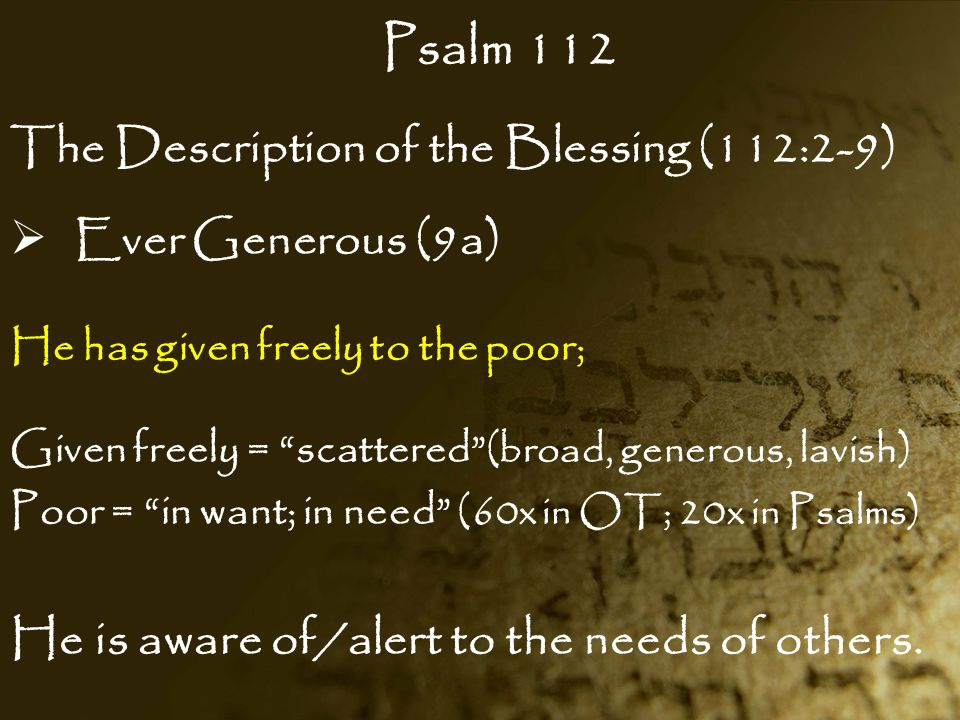 """Psalm 112 The Description of the Blessing (112:2-9)  Ever Generous (9a) He has given freely to the poor; Given freely = """"scattered"""" (broad, generous,"""