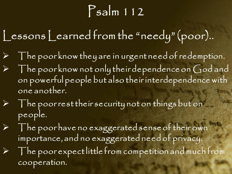 """Psalm 112 Lessons Learned from the """"needy"""" (poor)..  The poor know they are in urgent need of redemption.  The poor know not only their dependence o"""