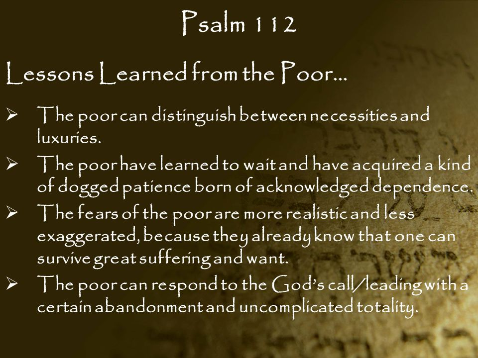 Psalm 112 Lessons Learned from the Poor…  The poor can distinguish between necessities and luxuries.  The poor have learned to wait and have acquire
