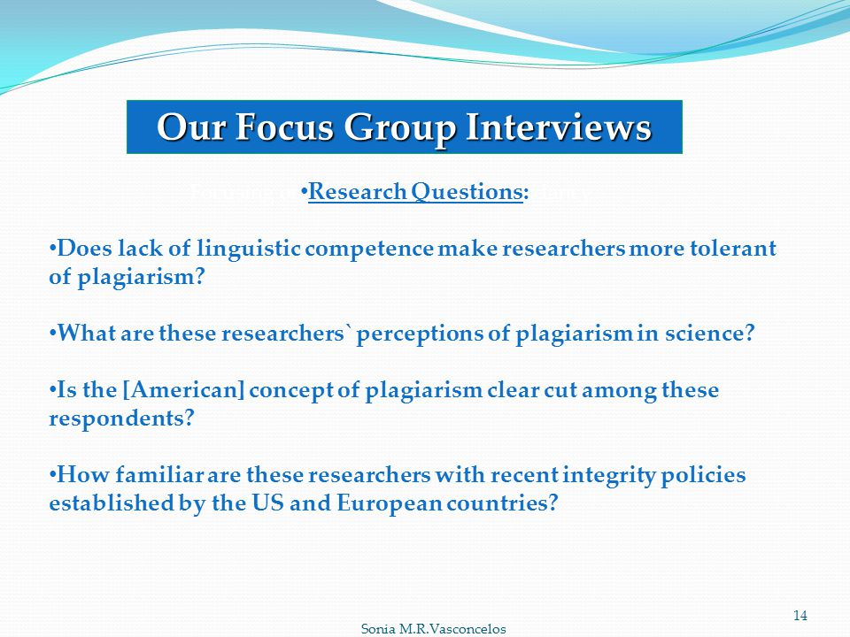 Sonia M.R.Vasconcelos Our Focus Group Interviews Focusing on Plagiarism and Redundancy Research Questions: Does lack of linguistic competence make researchers more tolerant of plagiarism.