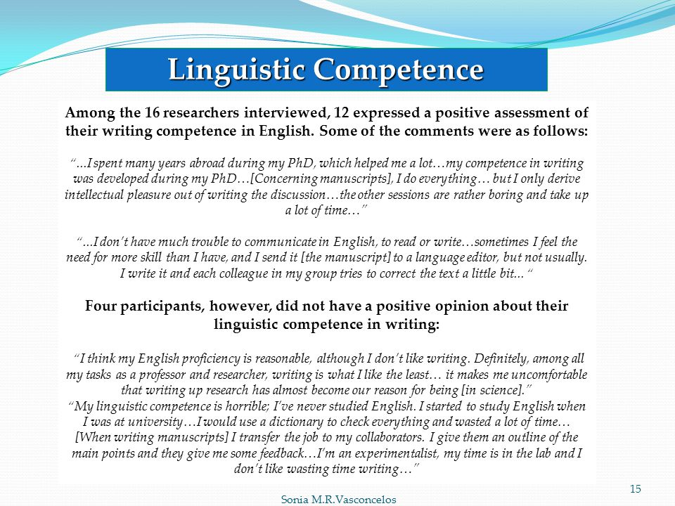Sonia M.R.Vasconcelos 15 Linguistic Competence Among the 16 researchers interviewed, 12 expressed a positive assessment of their writing competence in English.