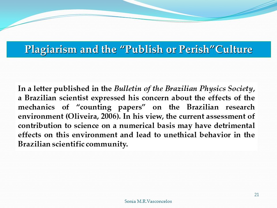Plagiarism and the Publish or Perish Culture In a letter published in the Bulletin of the Brazilian Physics Society, a Brazilian scientist expressed his concern about the effects of the mechanics of counting papers on the Brazilian research environment (Oliveira, 2006).