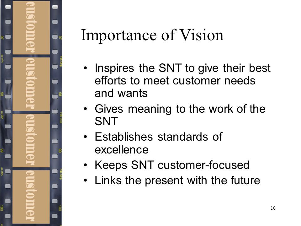 10 Importance of Vision Inspires the SNT to give their best efforts to meet customer needs and wants Gives meaning to the work of the SNT Establishes standards of excellence Keeps SNT customer-focused Links the present with the future
