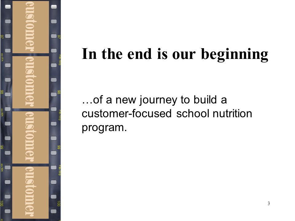 3 In the end is our beginning …of a new journey to build a customer-focused school nutrition program.