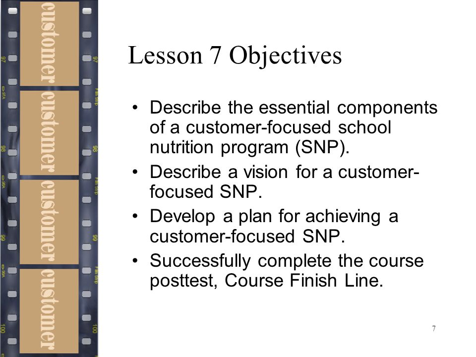 7 Lesson 7 Objectives Describe the essential components of a customer-focused school nutrition program (SNP). Describe a vision for a customer- focuse