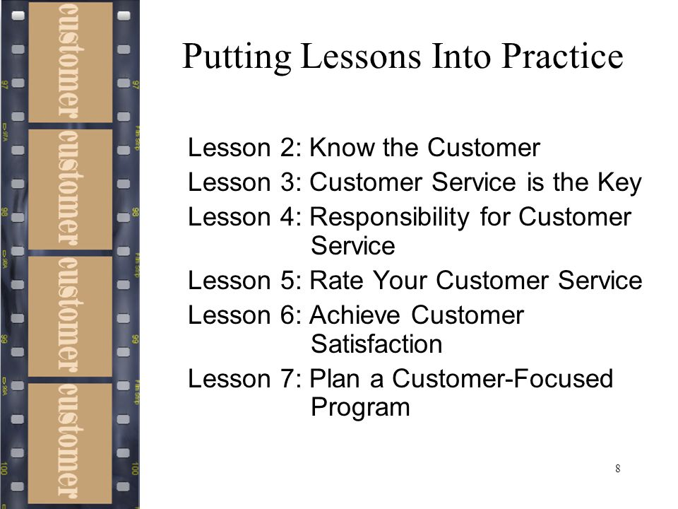 8 Putting Lessons Into Practice Lesson 2: Know the Customer Lesson 3: Customer Service is the Key Lesson 4: Responsibility for Customer Service Lesson