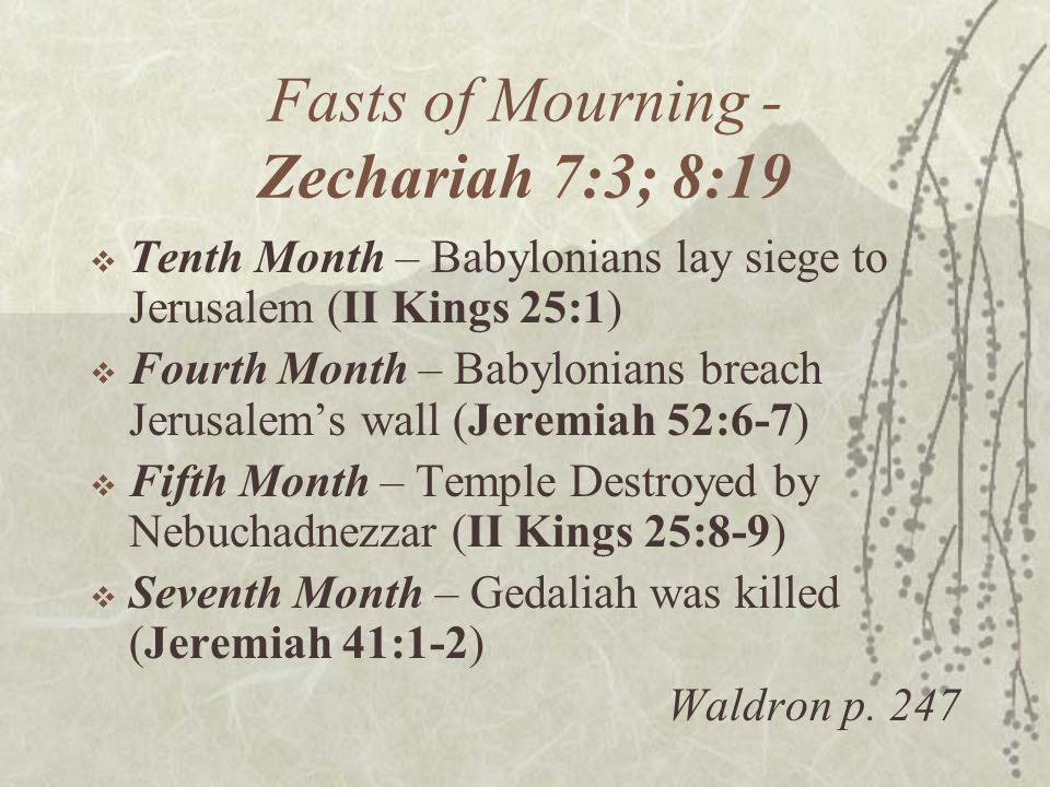 Fasts of Mourning - Zechariah 7:3; 8:19  Tenth Month – Babylonians lay siege to Jerusalem (II Kings 25:1)  Fourth Month – Babylonians breach Jerusal