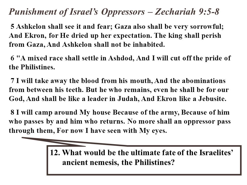 Punishment of Israel's Oppressors – Zechariah 9:5-8 5 Ashkelon shall see it and fear; Gaza also shall be very sorrowful; And Ekron, for He dried up he