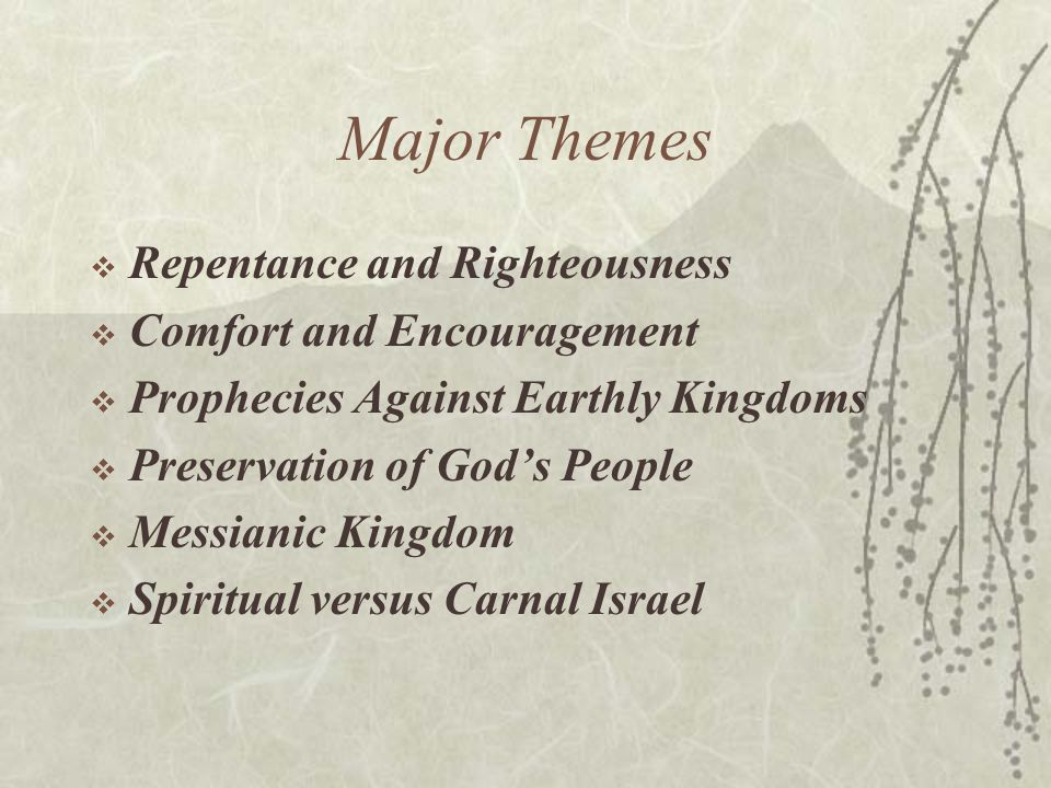 Major Themes  Repentance and Righteousness  Comfort and Encouragement  Prophecies Against Earthly Kingdoms  Preservation of God's People  Messian