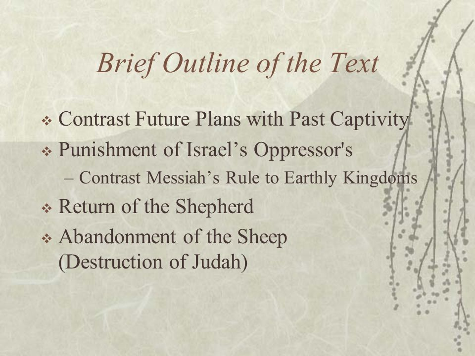 Brief Outline of the Text  Contrast Future Plans with Past Captivity  Punishment of Israel's Oppressor's –Contrast Messiah's Rule to Earthly Kingdom