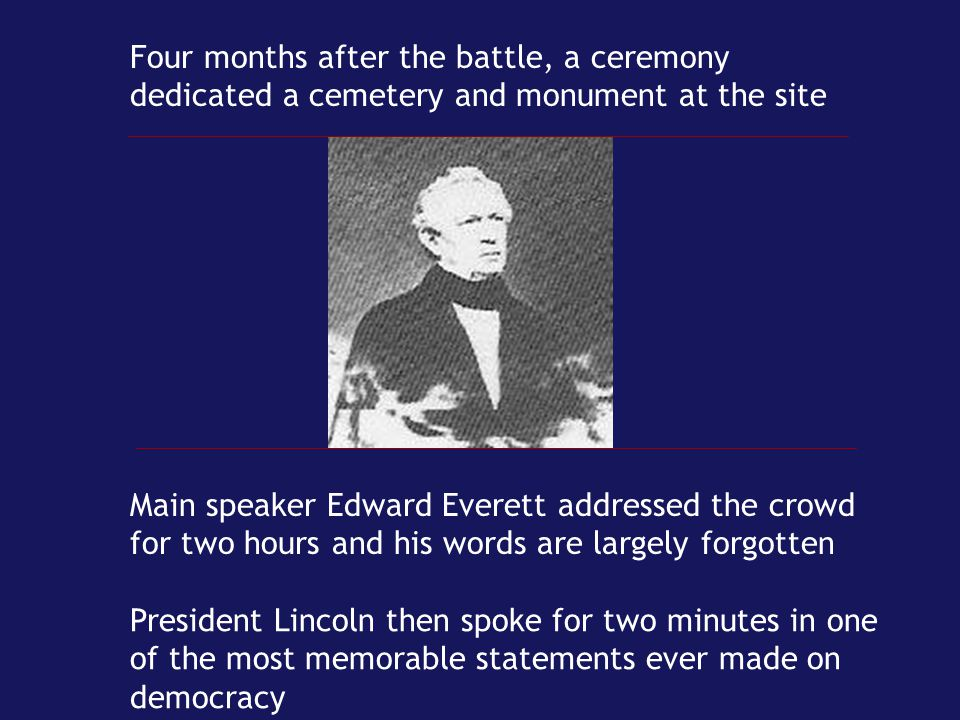 Four months after the battle, a ceremony dedicated a cemetery and monument at the site Main speaker Edward Everett addressed the crowd for two hours a