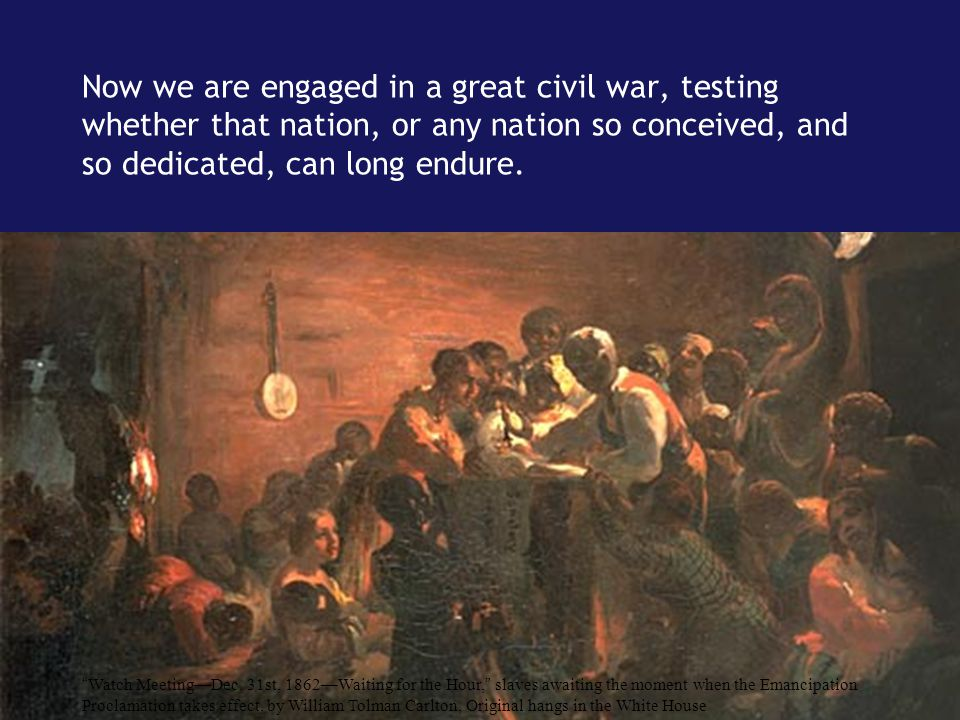 "Now we are engaged in a great civil war, testing whether that nation, or any nation so conceived, and so dedicated, can long endure. "" Watch Meeting—D"