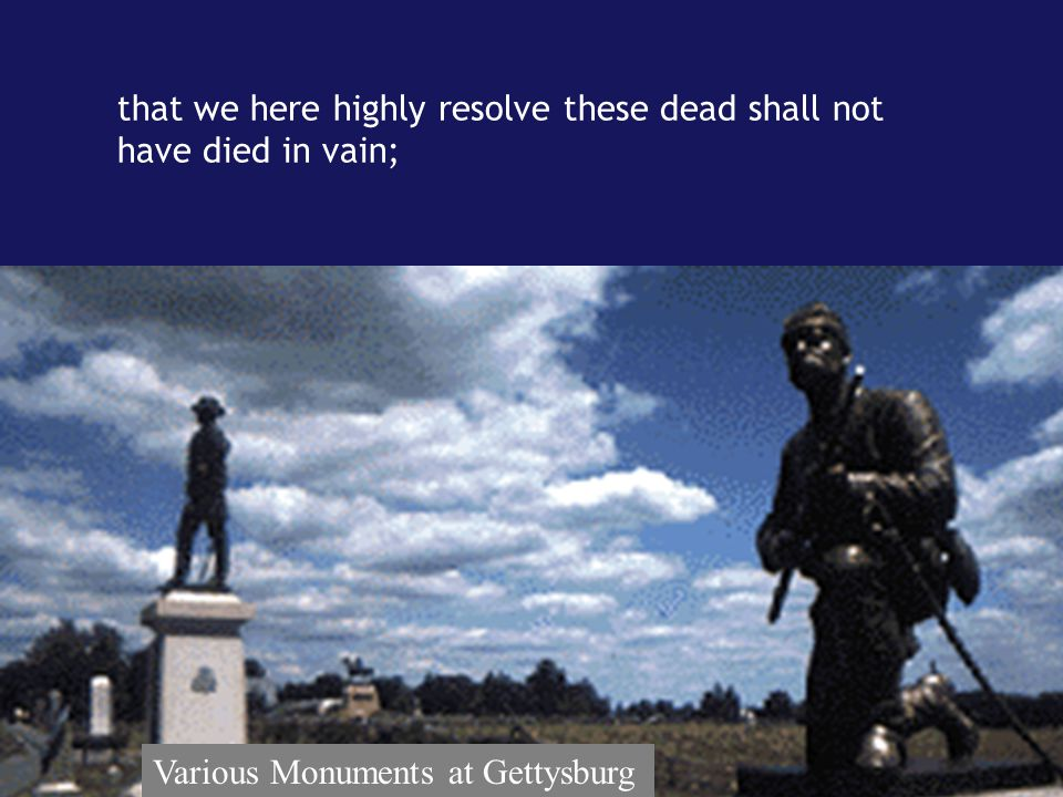 that we here highly resolve these dead shall not have died in vain; Various Monuments at Gettysburg