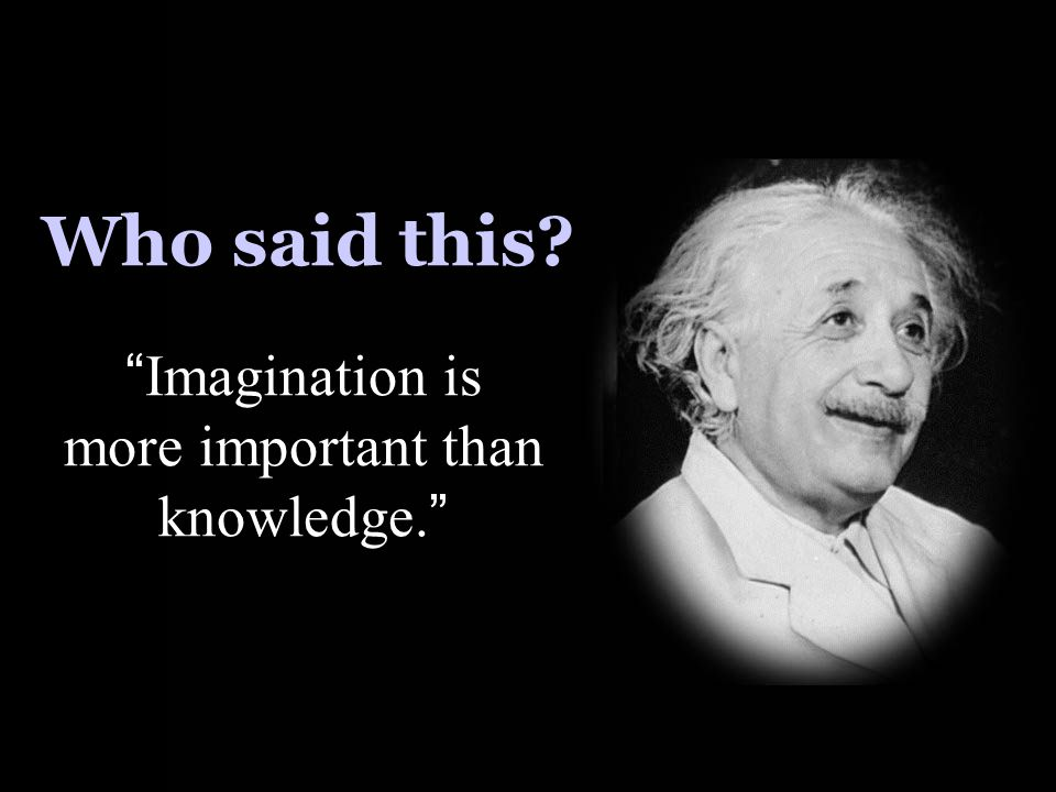"Who said this? "" Imagination is more important than knowledge. """