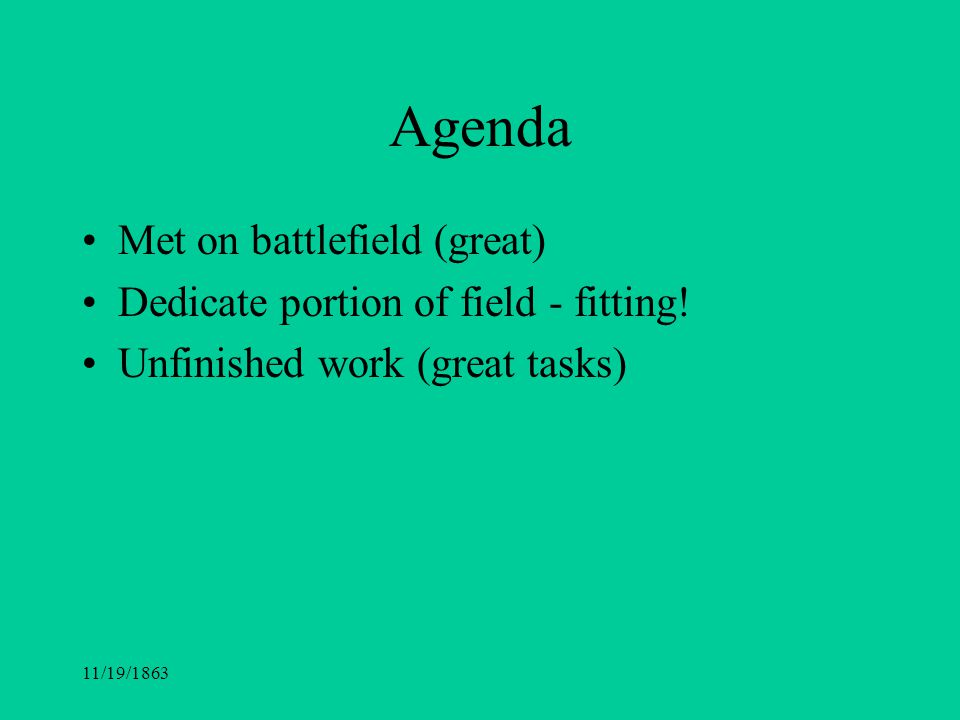 11/19/1863 Agenda Met on battlefield (great) Dedicate portion of field - fitting! Unfinished work (great tasks)