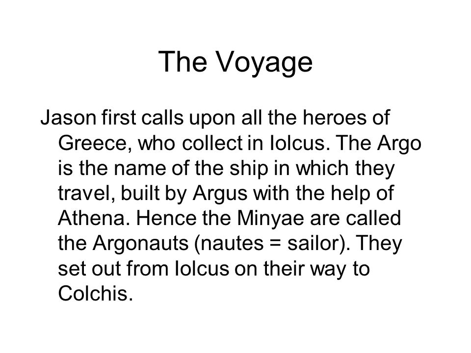 The Voyage Jason first calls upon all the heroes of Greece, who collect in Iolcus. The Argo is the name of the ship in which they travel, built by Arg
