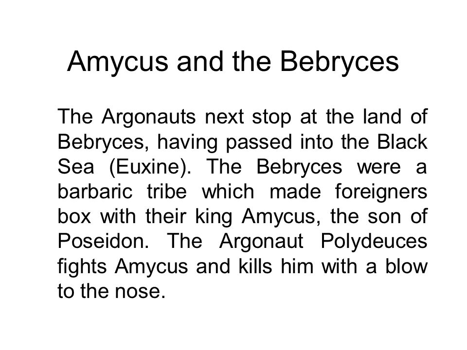 Amycus and the Bebryces The Argonauts next stop at the land of Bebryces, having passed into the Black Sea (Euxine). The Bebryces were a barbaric tribe