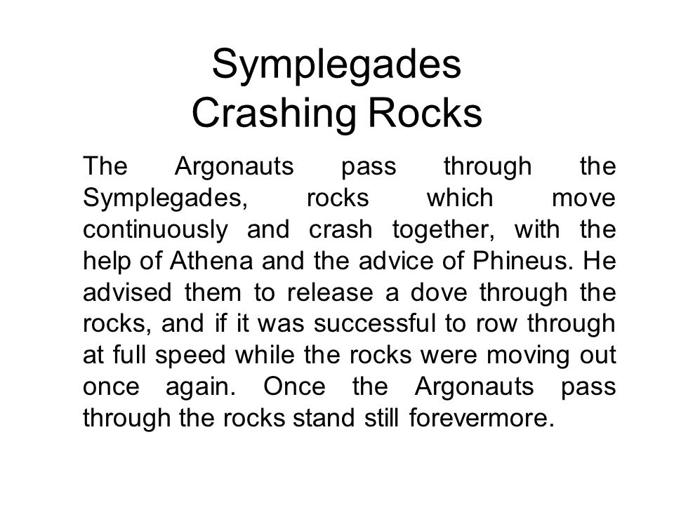Symplegades Crashing Rocks The Argonauts pass through the Symplegades, rocks which move continuously and crash together, with the help of Athena and the advice of Phineus.