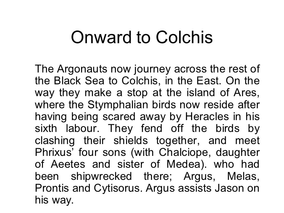 Onward to Colchis The Argonauts now journey across the rest of the Black Sea to Colchis, in the East. On the way they make a stop at the island of Are