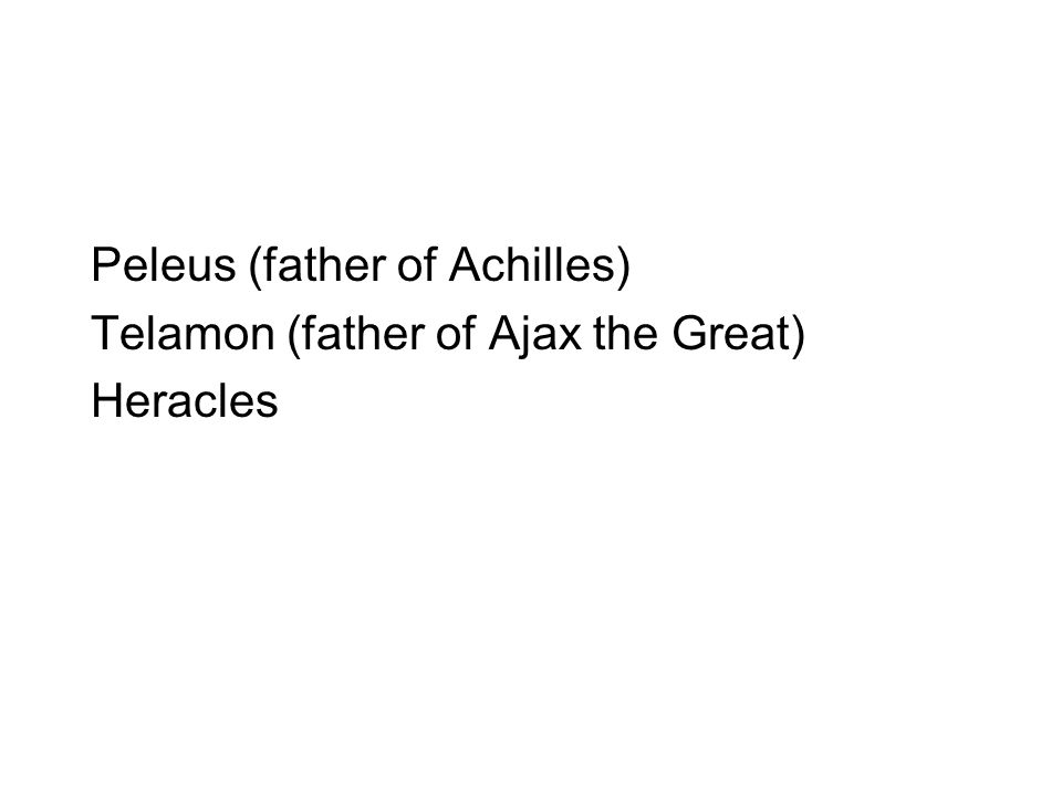 Peleus (father of Achilles) Telamon (father of Ajax the Great) Heracles