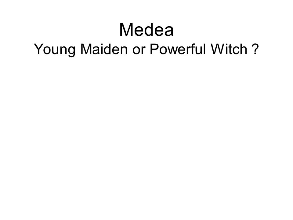 Medea Young Maiden or Powerful Witch ?